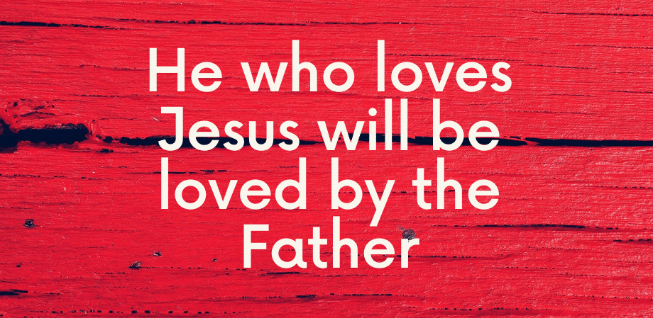 He Who Loves Jesus Will Be Loved By The Father